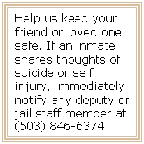 Help us keep your friend or loved one safe. If an inmate shares thoughts of suicide or self-injury, immediately notify any deputy or jail staff member at (503) 846-6374.