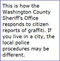 This is how the Sheriff's Office responds to citizen reports of graffiti. If you live in a city, the local police procedures may be different.